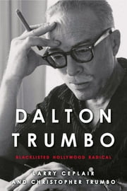 Dalton Trumbo - Blacklisted Hollywood Radical ebook by Larry Ceplair,Christopher Trumbo