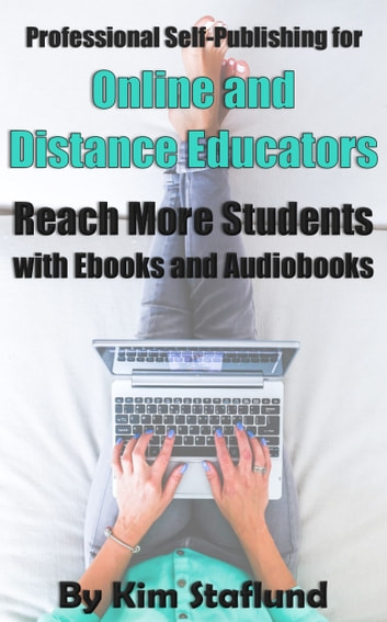 Professional Self-Publishing for Online and Distance Educators - Reach More Students with Ebooks and Audiobooks ebook by Kim Staflund