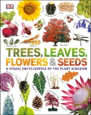 Trees, Leaves, Flowers & Seeds - A visual encyclopedia of the plant kingdom ebook by DK, Smithsonian Institution