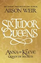Six Tudor Queens: Anna of Kleve, Queen of Secrets - Six Tudor Queens 4 ebook by Alison Weir