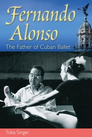 Fernando Alonso - The Father of Cuban Ballet ebook by Toba Singer