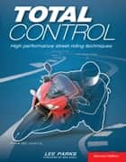 Total Control - High Performance Street Riding Techniques, 2nd Edition ebook by Lee Parks