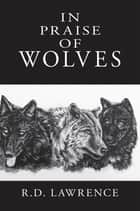 In Praise of Wolves ebook by R.D. Lawrence