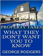 Property Taxes: What They Don't Want You to Know ebook by George Rodgers