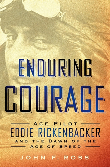 Enduring Courage: Ace Pilot Eddie Rickenbacker and the Dawn of the Age of Speed ebook by John F. Ross