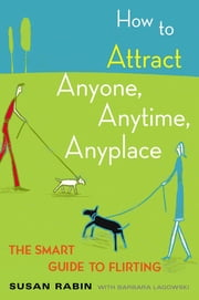 How to Attract Anyone, Anytime, Anyplace - The Smart Guide to Flirting ebook by Kobo.Web.Store.Products.Fields.ContributorFieldViewModel