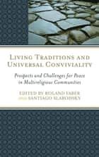 Living Traditions and Universal Conviviality - Prospects and Challenges for Peace in Multireligious Communities ebook by Roland Faber, Santiago Slabodsky, Dan Dombrowski,...