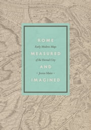 Rome Measured and Imagined - Early Modern Maps of the Eternal City ebook by Jessica Maier