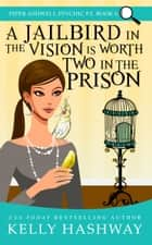 A Jailbird in the Vision is Worth Two in the Prison (Piper Ashwell Psychic P.I. Book 6) ebook by Kelly Hashway
