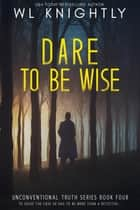 Dare To Be Wise - Unconventional Truth Series, #4 ebook by WL Knightly