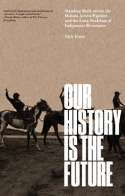Our History Is the Future - Standing Rock Versus the Dakota Access Pipeline, and the Long Tradition of Indigenous Resistance 電子書籍 by Nick Estes