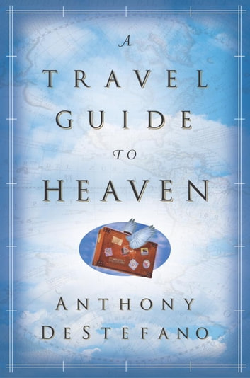 A Travel Guide to Heaven eBook by Anthony DeStefano