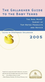 The Gallagher Guide to the Baby Years, 2005 Edition - The Real Moms' Survey of Top-Rated Products and Advice ebook by Stephanie Gallagher
