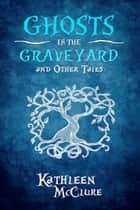 Ghosts in the Graveyard and Other Tales ebook by Kathleen McClure