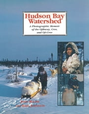 Hudson Bay Watershed - A Photographic Memoir of the Ojibway, Cree, and Oji-Cree ebook by John Macfie