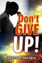 Don't Give Up! ebook by Johnson F. Odesola