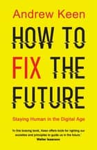 How to Fix the Future - Staying Human in the Digital Age ebook by Andrew Keen
