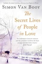 The Secret Lives of People In Love - Includes the award-winning collection Love Begins in Winter ebook by Simon Van Booy