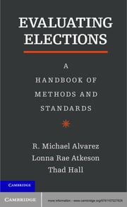 Evaluating Elections - A Handbook of Methods and Standards ebook by R. Michael Alvarez, Lonna Rae Atkeson, Thad E. Hall