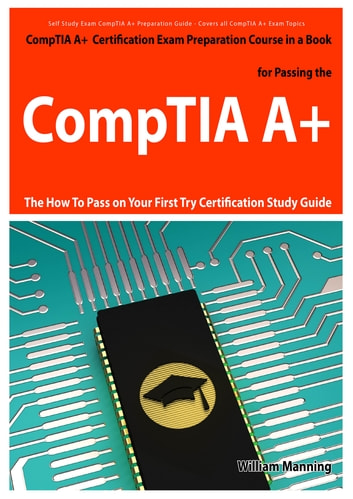 CompTIA A+ Exam Preparation Course in a Book for Passing the CompTIA A+ Certified Exam - The How To Pass on Your First Try Certification Study Guide ebook by William Manning