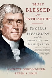 """Most Blessed of the Patriarchs"": Thomas Jefferson and the Empire of the Imagination ebook by Annette Gordon-Reed, Peter S. Onuf"