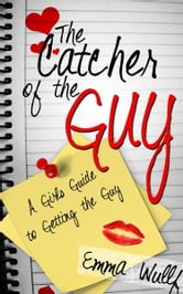 The Catcher of the Guy: A Girl's Guide to Getting the Guy ebook by Emma Wulff