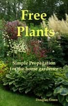 Free Plants - Simple Propagation for the Home Gardener ebook by Douglas Green