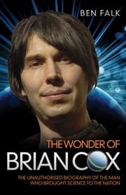 The Wonder of Brian Cox - The Unauthorised Biography of the Man Who Brought Science to the Nation ebook by Ben Falk