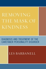 Removing the Mask of Kindness - Diagnosis and Treatment of the Caretaker Personality Disorder ebook by Les Barbanell