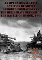 An Operational Level Analysis Of Soviet Armored Formations In The Deliberate Defense In The Battle Of Kursk, 1943 ebook by Major Charles L. Crow