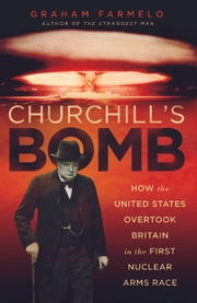 Churchill's Bomb - How the United States Overtook Britain in the First Nuclear Arms Race ebook by Graham Farmelo