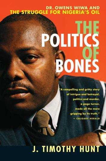 The Politics of Bones - Dr. Owens Wiwa and the Struggle for Nigeria's Oil ebook by J. Timothy Hunt
