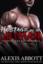 Hostage of the Hitman - A Mafia Bad Boy Romance - Alexis Abbott's Hitmen ebook by Alexis Abbott