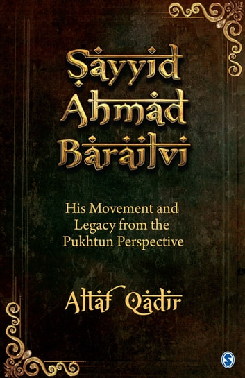 Sayyid Ahmad Barailvi - His Movement and Legacy from the Pukhtun Perspective ebook by Altaf Qadir