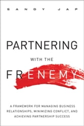Partnering with the Frenemy - A Framework for Managing Business Relationships, Minimizing Conflict, and Achieving Partnership Success ebook by Sandy Jap