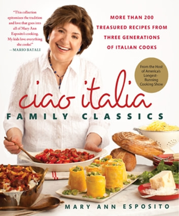 Ciao Italia Family Classics - More than 200 Treasured Recipes from Three Generations of Italian Cooks ebook by Mary Ann Esposito
