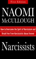 Narcissists: How to Overcome the Spirit of Narcissism and Break Free from Narcissistic Abuse Forever ebook by Naomi McCullough