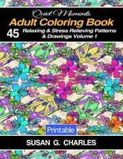 Adult Coloring Book: 45 Relaxing & Stress Relieving Patterns & Drawings - Quiet Moments, #1 ebook by Susan G. Charles