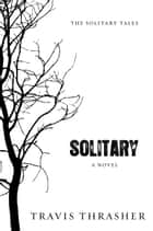 Solitary: A Novel - A Novel ebook by Travis Thrasher