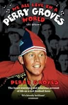 We All Live in a Perry Groves World - The Heart-warming and Hilarious Account of Life as a Cult Footballer ebook by Perry Groves