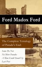 The Complete Tetralogy of Parade's End: Some Do Not + No More Parades + A Man Could Stand Up + Last Post ebook by Ford Madox Ford