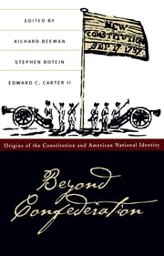 Beyond Confederation - Origins of the Constitution and American National Identity ebook by Richard Beeman,Stephen Botein,Edward C. Carter