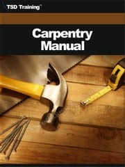 The Carpentry Manual (Carpentry) - Includes Construction Drawings, Planning and Materials, Building Layout and Foundation, Forms for Concrete, Rough Framing, Roof Systems and Coverings, Doors and Windows, Finish Carpentry, Nonstandard Fixed Bridge, and Timber Pile Wharves ebook by TSD Training