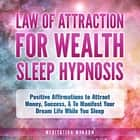 Law of Attraction for Wealth Sleep Hypnosis - Positive Affirmations to Attract Money, Success, & To Manifest Your Dream Life While You Sleep audiobook by
