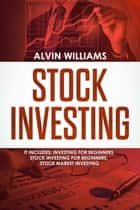 Stock Investing - 3 Manuscripts: Investing for Beginners, Stock Investing for Beginners, Stock Market Investing ebook by Alvin Williams
