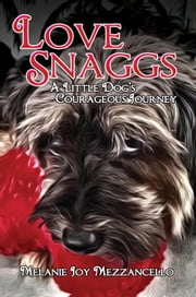 Love Snaggs - A Little Dog's Courageous Journey ebook by Melanie Joy Mezzancello