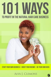 101 Ways to Profit in the Natural Hair Care Business ebook by Alva Clemons