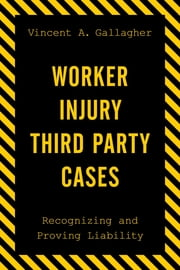 Worker Injury Third Party Cases - Recognizing and Proving Liability ebook by Vincent A. Gallagher