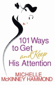 101 Ways to Get and Keep His Attention ebook by Michelle McKinney Hammond