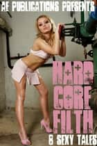 Hardcore Filth: 8 Sexy Tales ebook by AE Publications